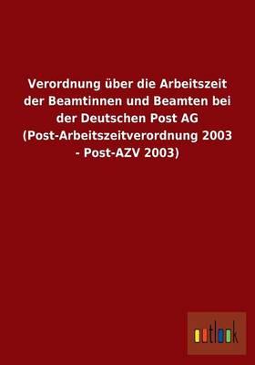 Verordnung UEber Die Arbeitszeit Der Beamtinnen Und Beamten Bei Der Deutschen Post AG (Post-Arbeitszeitverordnung 2003 - Post-Azv 2003) (Paperback)