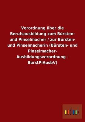 Verordnung UEber Die Berufsausbildung Zum Bursten- Und Pinselmacher / Zur Bursten- Und Pinselmacherin (Bursten- Und Pinselmacher- Ausbildungsverordnung - Burstpiausbv) (Paperback)