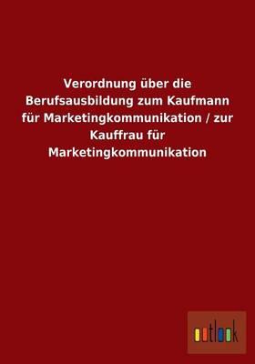 Verordnung Uber Die Berufsausbildung Zum Kaufmann Fur Marketingkommunikation / Zur Kauffrau Fur Marketingkommunikation (Paperback)