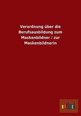 Verordnung ber Die Berufsausbildung Zum Maskenbildner / Zur Maskenbildnerin (Paperback)