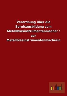 Verordnung ber Die Berufsausbildung Zum Metallblasinstrumentenmacher / Zur Metallblasinstrumentenmacherin (Paperback)