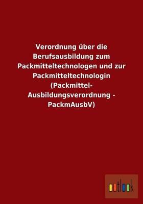 Verordnung Uber Die Berufsausbildung Zum Packmitteltechnologen Und Zur Packmitteltechnologin (Packmittel- Ausbildungsverordnung - Packmausbv) (Paperback)