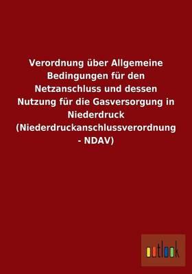 Verordnung Uber Allgemeine Bedingungen Fur Den Netzanschluss Und Dessen Nutzung Fur Die Gasversorgung in Niederdruck (Niederdruckanschlussverordnung - Ndav) (Paperback)
