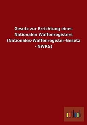 Gesetz Zur Errichtung Eines Nationalen Waffenregisters (Nationales-Waffenregister-Gesetz - Nwrg) (Paperback)