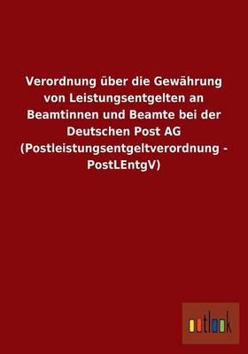 Verordnung Uber Die Gewahrung Von Leistungsentgelten an Beamtinnen Und Beamte Bei Der Deutschen Post AG (Postleistungsentgeltverordnung - Postlentgv) (Paperback)