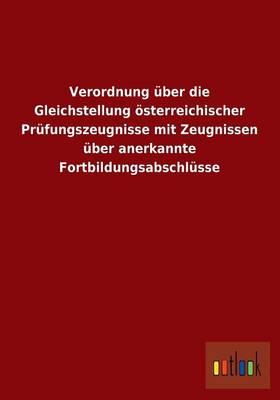 Verordnung Uber Die Gleichstellung Osterreichischer Prufungszeugnisse Mit Zeugnissen Uber Anerkannte Fortbildungsabschlusse (Paperback)