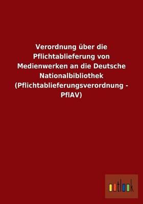 Verordnung Uber Die Pflichtablieferung Von Medienwerken an Die Deutsche Nationalbibliothek (Pflichtablieferungsverordnung - Pflav) (Paperback)