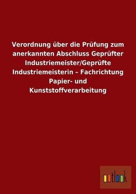 Verordnung UEber Die Prufung Zum Anerkannten Abschluss Geprufter Industriemeister/Geprufte Industriemeisterin - Fachrichtung Papier- Und Kunststoffverarbeitung (Paperback)