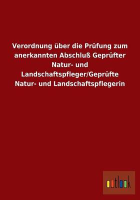 Verordnung UEber Die Prufung Zum Anerkannten Abschluss Geprufter Natur- Und Landschaftspfleger/Geprufte Natur- Und Landschaftspflegerin (Paperback)