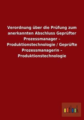 Verordnung Uber Die Prufung Zum Anerkannten Abschluss Geprufter Prozessmanager - Produktionstechnologie / Geprufte Prozessmanagerin - Produktionstechnologie (Paperback)