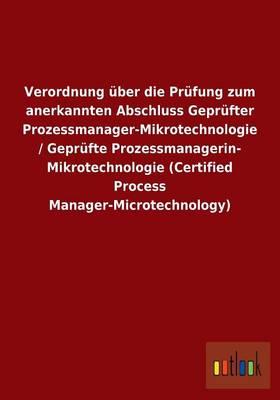 Verordnung Uber Die Prufung Zum Anerkannten Abschluss Geprufter Prozessmanager-Mikrotechnologie/ Geprufte Prozessmanagerin- Mikrotechnologie (Certified Process Manager-Microtechnology) (Paperback)