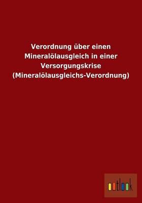Verordnung Uber Einen Mineralolausgleich in Einer Versorgungskrise (Mineralolausgleichs-Verordnung) (Paperback)
