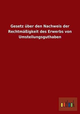 Gesetz UEber Den Nachweis Der Rechtmassigkeit Des Erwerbs Von Umstellungsguthaben (Paperback)