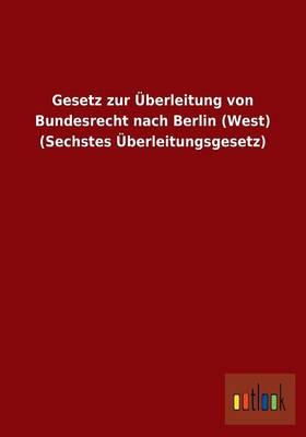Gesetz Zur Uberleitung Von Bundesrecht Nach Berlin (West) (Sechstes Uberleitungsgesetz) (Paperback)