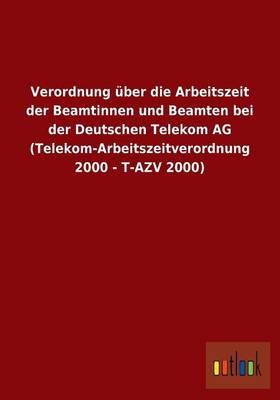 Verordnung uber die Arbeitszeit der Beamtinnen und Beamten bei der Deutschen Telekom AG (Telekom-Arbeitszeitverordnung 2000 - T-AZV 2000) (Paperback)