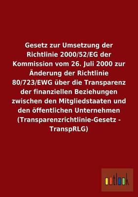 Gesetz Zur Umsetzung Der Richtlinie 2000/52/Eg Der Kommission Vom 26. Juli 2000 Zur Anderung Der Richtlinie 80/723/Ewg Uber Die Transparenz Der Finanziellen Beziehungen Zwischen Den Mitgliedstaaten Und Den Offentlichen Unternehmen (Transparenzrichtlinie-G (Paperback)