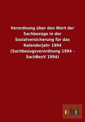 Verordnung Uber Den Wert Der Sachbezuge in Der Sozialversicherung Fur Das Kalenderjahr 1994 (Sachbezugsverordnung 1994 - Sachbezv 1994) (Paperback)