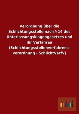 Verordnung ber Die Schlichtungsstelle Nach 14 Des Unterlassungsklagengesetzes Und Ihr Verfahren (Schlichtungsstellenverfahrens- Verordnung - Schlichtverfv) (Paperback)