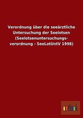 Verordnung Uber Die Seearztliche Untersuchung Der Seelotsen (Seelotsenuntersuchungs- Verordnung - Seelotuntv 1998) (Paperback)