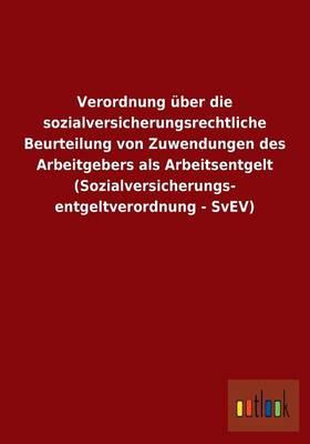 Verordnung UEber Die Sozialversicherungsrechtliche Beurteilung Von Zuwendungen Des Arbeitgebers ALS Arbeitsentgelt (Sozialversicherungs- Entgeltverordnung - Svev) (Paperback)