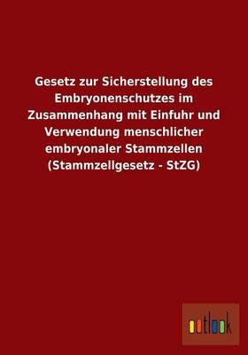 Gesetz Zur Sicherstellung Des Embryonenschutzes Im Zusammenhang Mit Einfuhr Und Verwendung Menschlicher Embryonaler Stammzellen (Stammzellgesetz - Stz (Paperback)