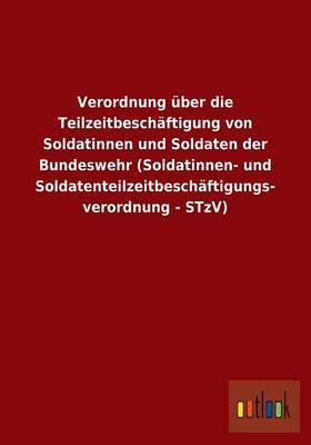 Verordnung UEber Die Teilzeitbeschaftigung Von Soldatinnen Und Soldaten Der Bundeswehr (Soldatinnen- Und Soldatenteilzeitbeschaftigungs- Verordnung - Stzv) (Paperback)