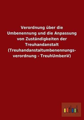 Verordnung Uber Die Umbenennung Und Die Anpassung Von Zustandigkeiten Der Treuhandanstalt (Treuhandanstaltumbenennungs- Verordnung - Treuhumbenv) (Paperback)