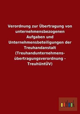 Verordnung Zur Ubertragung Von Unternehmensbezogenen Aufgaben Und Unternehmensbeteiligungen Der Treuhandanstalt (Treuhandunternehmens- Ubertragungsverordnung - Treuhuntuv) (Paperback)
