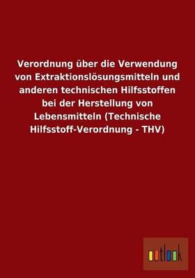 Verordnung Uber Die Verwendung Von Extraktionslosungsmitteln Und Anderen Technischen Hilfsstoffen Bei Der Herstellung Von Lebensmitteln (Technische Hilfsstoff-Verordnung - Thv) (Paperback)