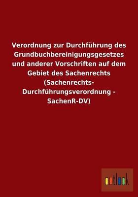 Verordnung Zur Durchfuhrung Des Grundbuchbereinigungsgesetzes Und Anderer Vorschriften Auf Dem Gebiet Des Sachenrechts (Sachenrechts- Durchfuhrungsverordnung - Sachenr-DV) (Paperback)