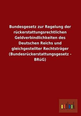 Bundesgesetz Zur Regelung Der Ruckerstattungsrechtlichen Geldverbindlichkeiten Des Deutschen Reichs Und Gleichgestellter Rechtstrager (Bundesruckersta (Paperback)