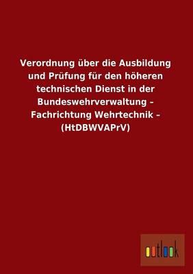 Verordnung Uber Die Ausbildung Und Prufung Fur Den Hoheren Technischen Dienst in Der Bundeswehrverwaltung - Fachrichtung Wehrtechnik - (Htdbwvaprv) (Paperback)