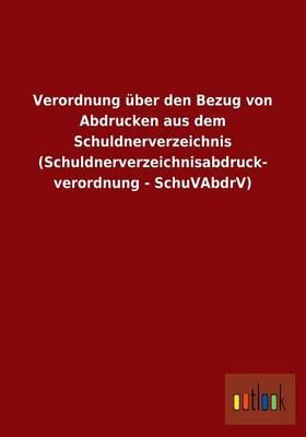 Verordnung UEber Den Bezug Von Abdrucken Aus Dem Schuldnerverzeichnis (Schuldnerverzeichnisabdruck- Verordnung - Schuvabdrv) (Paperback)
