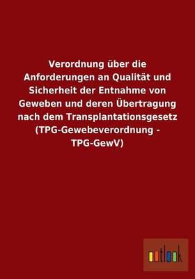 Verordnung UEber Die Anforderungen an Qualitat Und Sicherheit Der Entnahme Von Geweben Und Deren UEbertragung Nach Dem Transplantationsgesetz (Tpg-Gewebeverordnung - Tpg-Gewv) (Paperback)