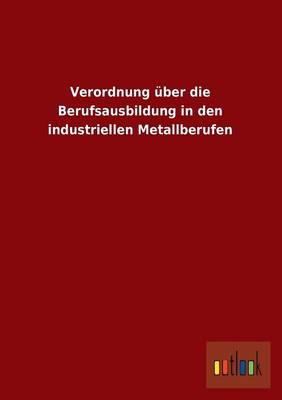 Verordnung Uber Die Berufsausbildung in Den Industriellen Metallberufen (Paperback)