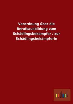 Verordnung Uber Die Berufsausbildung Zum Schadlingsbekampfer / Zur Schadlingsbekampferin (Paperback)