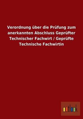Verordnung Uber Die Prufung Zum Anerkannten Abschluss Geprufter Technischer Fachwirt / Geprufte Technische Fachwirtin (Paperback)