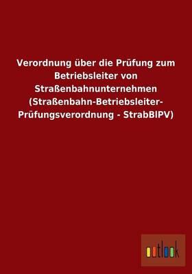 Verordnung UEber Die Prufung Zum Betriebsleiter Von Strassenbahnunternehmen (Strassenbahn-Betriebsleiter- Prufungsverordnung - Strabblpv) (Paperback)