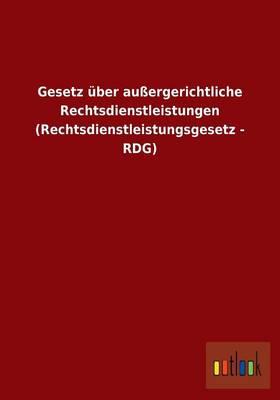 Gesetz Uber Auergerichtliche Rechtsdienstleistungen (Rechtsdienstleistungsgesetz - Rdg) (Paperback)