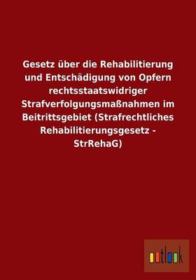 Gesetz Uber Die Rehabilitierung Und Entschadigung Von Opfern Rechtsstaatswidriger Strafverfolgungsmanahmen Im Beitrittsgebiet (Strafrechtliches Rehabilitierungsgesetz - Strrehag) (Paperback)