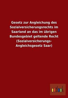 Gesetz Zur Angleichung Des Sozialversicherungsrechts Im Saarland an Das Im Ubrigen Bundesgebiet Geltende Recht (Sozialversicherungs- Angleichsgesetz Saar) (Paperback)