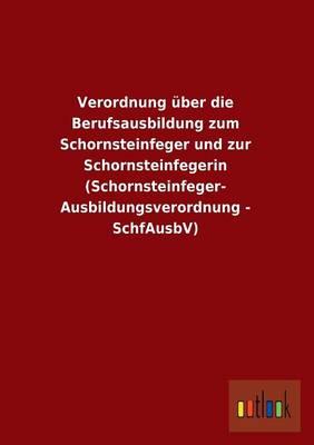 Verordnung Uber Die Berufsausbildung Zum Schornsteinfeger Und Zur Schornsteinfegerin (Schornsteinfeger- Ausbildungsverordnung - Schfausbv) (Paperback)