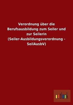 Verordnung ber Die Berufsausbildung Zum Seiler Und Zur Seilerin (Seiler-Ausbildungsverordnung - Seilausbv) (Paperback)