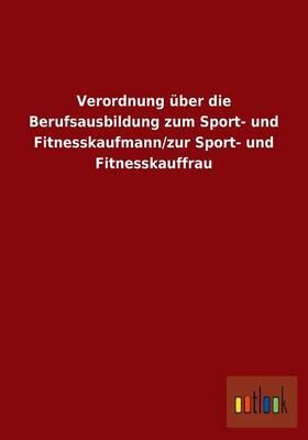 Verordnung Uber Die Berufsausbildung Zum Sport- Und Fitnesskaufmann/Zur Sport- Und Fitnesskauffrau (Paperback)