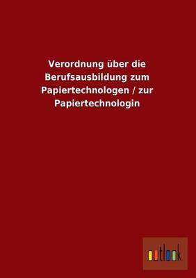 Verordnung Uber Die Berufsausbildung Zum Papiertechnologen / Zur Papiertechnologin (Paperback)