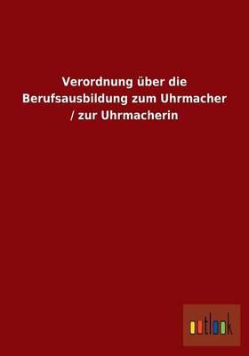 Verordnung Uber Die Berufsausbildung Zum Uhrmacher / Zur Uhrmacherin (Paperback)