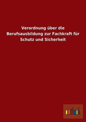 Verordnung Uber Die Berufsausbildung Zur Fachkraft Fur Schutz Und Sicherheit (Paperback)