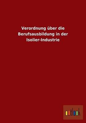 Verordnung Uber Die Berufsausbildung in Der Isolier-Industrie (Paperback)