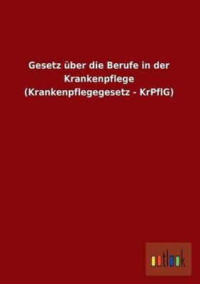 Gesetz Uber Die Berufe in Der Krankenpflege (Krankenpflegegesetz - Krpflg) (Paperback)
