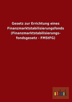 Gesetz Zur Errichtung Eines Finanzmarktstabilisierungsfonds (Finanzmarktstabilisierungs- Fondsgesetz - Fmstfg) (Paperback)